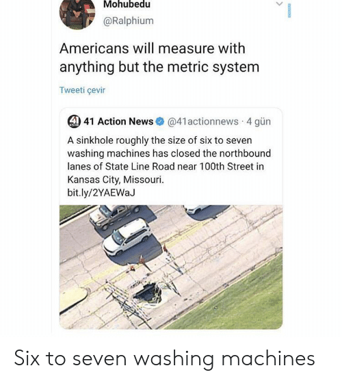 kansas: Mohubedu  @Ralphium  Americans will measure with  anything but the metric system  Tweeti çevir  4) 41 Action News  @41actionnews 4 gün  KSHB  A sinkhole roughly the size of six to seven  washing machines has closed the northbound  lanes of State Line Road near 100th Street in  Kansas City, Missouri  bit.ly/2YAEWaJ Six to seven washing machines