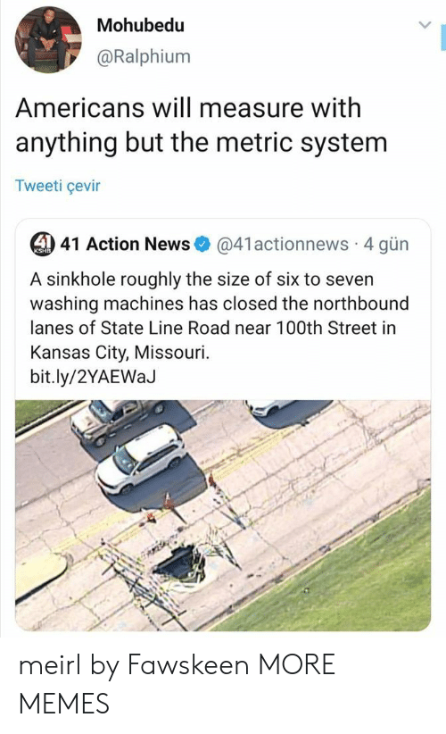kansas: Mohubedu  @Ralphium  Americans will measure with  anything but the metric system  Tweeti çevir  4 41 Action News  @41actionnews 4 gün  KSHB  A sinkhole roughly the size of six to seven  washing machines has closed the northbound  lanes of State Line Road near 100th Street in  Kansas City, Missouri.  bit.ly/2YAEWaJ meirl by Fawskeen MORE MEMES