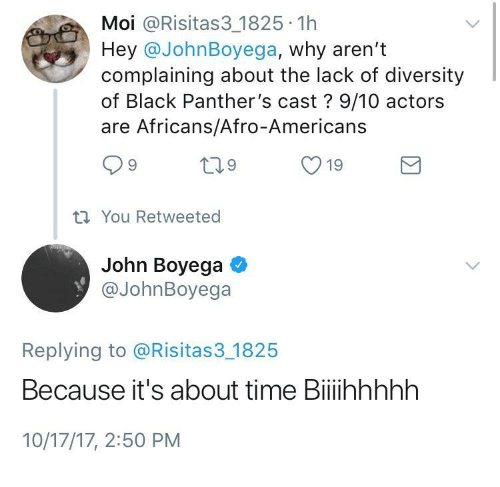 Black Panthers: Moi @Risitas3 1825 1h  Hey @JohnBoyega, why aren't  complaining about the lack of diversity  of Black Panther's cast? 9/10 actors  are Africans/Afro-Americans  ti You Retweeted  John Boyega  @JohnBoyega  Replying to @Risitas3 1825  Because it's about time Biiihhhhh  10/17/17, 2:50 PM