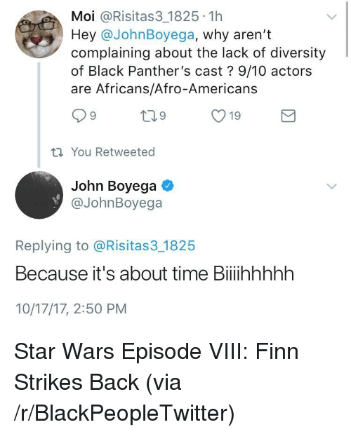 Black Panthers: Moi @Risitas3 1825 1h  Hey @JohnBoyega, why aren't  complaining about the lack of diversity  of Black Panther's cast? 9/10 actors  are Africans/Afro-Americans  ti You Retweeted  John Boyega  @JohnBoyega  Replying to @Risitas3 1825  Because it's about time Biiihhhhh  10/17/17, 2:50 PM <p>Star Wars Episode VIII: Finn Strikes Back (via /r/BlackPeopleTwitter)</p>