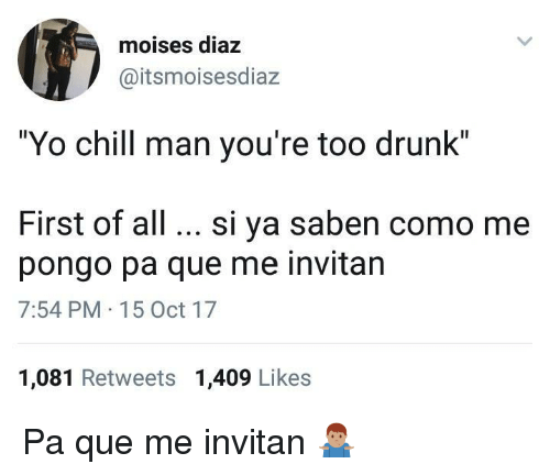 "pongo: moises diaz  @itsmoisesdiaz  ""Yo chill man you're too drunk""  First of all. si ya saben como me  pongo pa que me invitan  7:54 PM 15 Oct 17  1,081 Retweets 1,409 Likes Pa que me invitan 🤷🏽‍♂️"