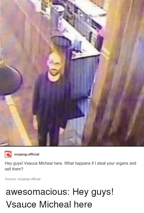 Mojang: mojang-official  Hey guys! Vsauce Micheal here. What happens if I steal your organs and  sell them?  Source: mojang-official awesomacious:  Hey guys! Vsauce Micheal here
