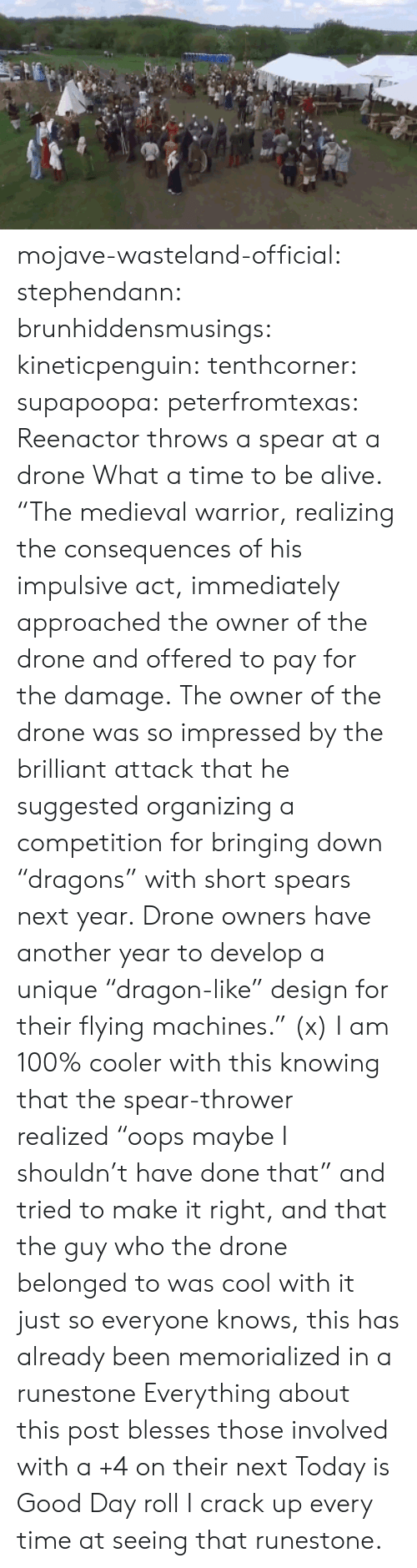 """impulsive: mojave-wasteland-official: stephendann:  brunhiddensmusings:  kineticpenguin:  tenthcorner:  supapoopa:  peterfromtexas:    Reenactor throws a spear at a drone    What a time to be alive.  """"The medieval warrior, realizing the consequences of his impulsive act, immediately approached the owner of the drone and offered to pay for the damage. The owner of the drone was so impressed by the brilliant attack that he suggested organizing a competition for bringing down """"dragons"""" with short spears next year. Drone owners have another year to develop a unique """"dragon-like"""" design for their flying machines."""" (x)  I am 100% cooler with this knowing that the spear-thrower realized""""oops maybe I shouldn't have done that"""" and tried to make it right, andthat the guy who the drone belonged to was cool with it  just so everyone knows, this has already been memorialized in a runestone  Everything about this post blesses those involved with a +4 on their next Today is Good Day roll  I crack up every time at seeing that runestone."""