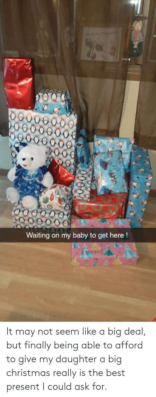 Seem: Molker Day 20o  Ivan  omer  Waiting on my baby to get here !  Eoesy It may not seem like a big deal, but finally being able to afford to give my daughter a big christmas really is the best present I could ask for.