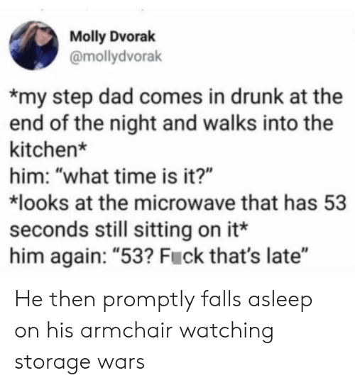"""Dad, Drunk, and Molly: Molly Dvorak  @mollydvorak  my step dad comes in drunk at the  end of the night and walks into the  kitchen*  him: """"what time is it?""""  looks at the microwave that has 53  seconds still sitting on it*  him again: """"53? Fuck that's late"""" He then promptly falls asleep on his armchair watching storage wars"""