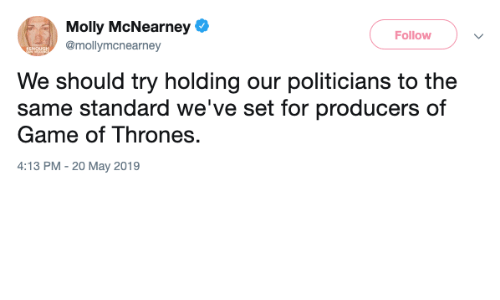 Game of Thrones, Molly, and Game: Molly McNearney e  Follow  @mollymcnearney  We should try holding our politicians to the  same standard we've set for producers of  Game of Thrones.  4:13 PM -20 May 2019