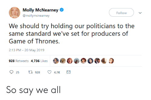 Game of Thrones, Molly, and Game: Molly McNearney  Follow  @mollymcnearney  We should try holdig our politicians to the  same standard we've set for producers of  Game of Thrones.  2:13 PM-20 May 2019  928 Retweets 4,736 Likes  25 t 928 4.7K So say we all