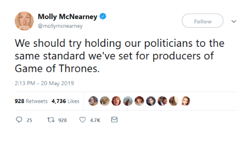 Game of Thrones, Memes, and Molly: Molly McNearney  Follow  @mollymcnearney  We should try holdig our politicians to the  same standard we've set for producers of  Game of Thrones.  2:13 PM-20 May 2019  928 Retweets 4,736 Likes  25 t 928 4.7K