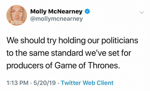 Game of Thrones, Molly, and Twitter: Molly McNearney  @mollymcnearney  #ENOUGH  We should try holding our politicians  to the same standard we've set for  producers of Game of Thrones  1:13 PM-5/20/19 Twitter Web Client