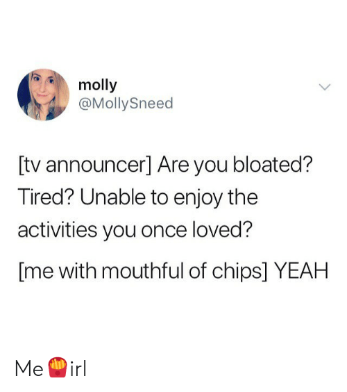mouthful: molly  @MollySneed  [tv announcer] Are you bloated?  Tired? Unable to enjoy the  activities you once loved?  [me with mouthful of chips] YEAH Me🍟irl
