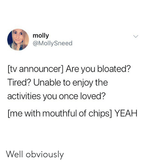 mouthful: molly  @MollySneed  [tv announcer] Are you bloated?  Tired? Unable to enjoy the  activities you once loved?  [me with mouthful of chips] YEAH Well obviously