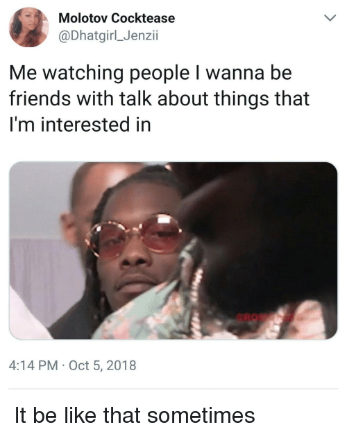 Be Like, Friends, and Oct: Molotov Cocktease  @Dhatgirl_Jenzii  Me watching people I wanna be  friends with talk about things that  I'm interested in  4:14 PM Oct 5, 2018 It be like that sometimes