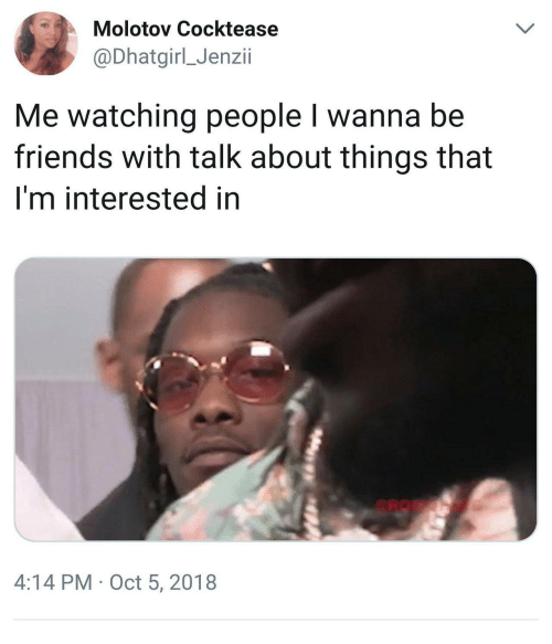 Friends, Oct, and People: Molotov Cocktease  @Dhatgirl_Jenzii  Me watching people I wanna be  friends with talk about things that  I'm interested in  4:14 PM Oct 5, 2018