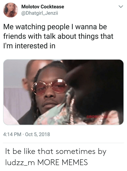 Be Like, Dank, and Friends: Molotov Cocktease  @Dhatgirl_Jenzii  Me watching people I wanna be  friends with talk about things that  I'm interested in  4:14 PM Oct 5, 2018 It be like that sometimes by ludzz_m MORE MEMES