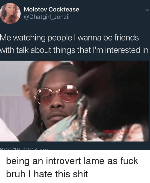 Bruh, Friends, and Introvert: Molotov Cocktease  @Dhatgirl_Jenzii  Me watching people l wanna be friends  with talk about things that I'm interested in  1010 12.1 A n being an introvert lame as fuck bruh I hate this shit