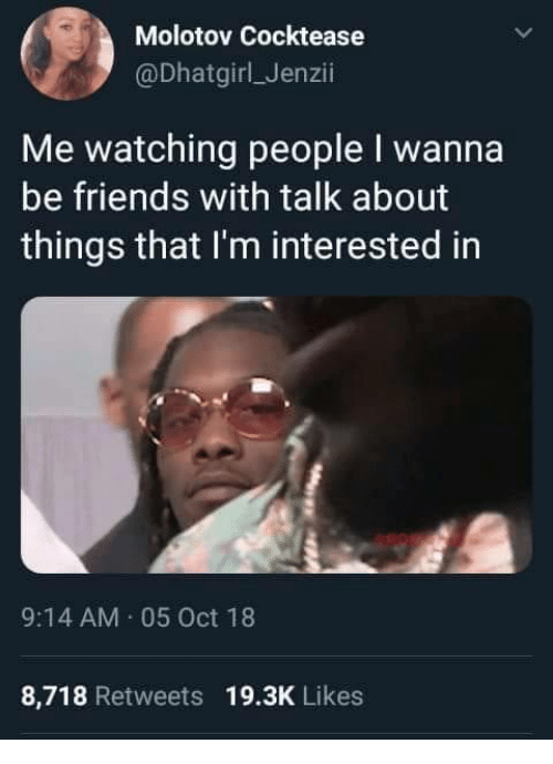 Friends, Oct, and People: Molotov Cocktease  @DhatgirlJenzii  Me watching people I wanna  be friends with talk about  things that I'm interested in  9:14 AM 05 Oct 18  8,718 Retweets 19.3K Likes