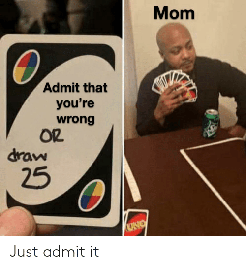 youre: Mom  Admit that  you're  wrong  OR  draw  25  UNO Just admit it