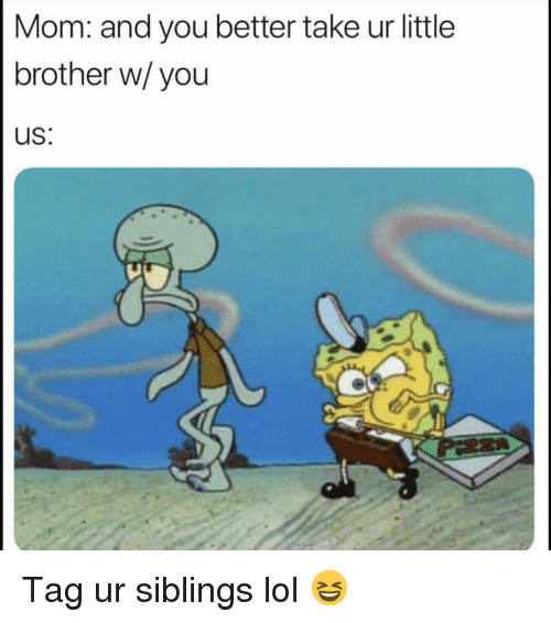 Funny, Lol, and Little Brother: Mom: and you better take ur little  brother w/you  uS: Tag ur siblings lol 😆