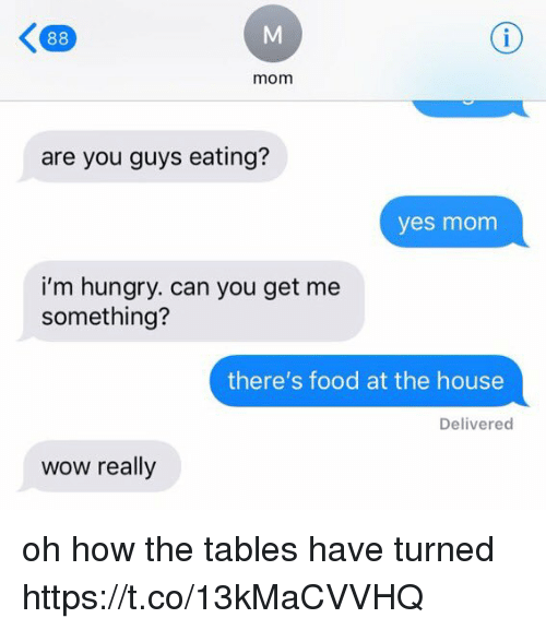 Food, Hungry, and Wow: mom  are you guys eating?  yes monm  i'm hungry. can you get me  something?  there's food at the house  Delivered  wow really oh how the tables have turned https://t.co/13kMaCVVHQ