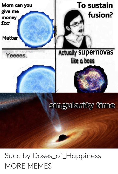 For To: Mom can you  give me  money  for  To sustain  fusion?  Matter  u/Doses of Happiness  Yeeees.  Actually supernovas  like a boss  singularity time Succ by Doses_of_Happiness MORE MEMES