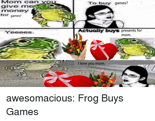 Love, Money, and Tumblr: Mom can YOu  give rm  money  for games?  To buy games?  es  YeeeeS  Actually buys presents for  mom  I love you mom awesomacious:  Frog Buys Games