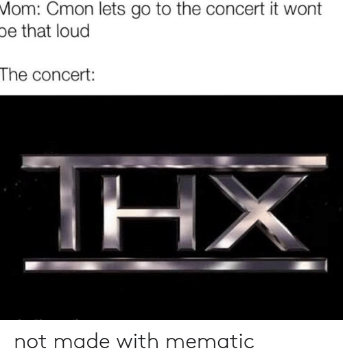 concert: Mom: Cmon lets go to the concert it wont  pe that loud  The concert:  ΤΗΧ not made with mematic