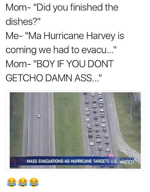 """Boy If You Dont: Mom- """"Did you finished the  dishes?'""""  Me- """"Ma Hurricane Harvey is  coming we had to evacu...""""  Mom- """"BOY IF YOU DONT  GETCHO DAMN ASS..""""  MASS EVACUATIONS AS HURRICANE TARGETS US. NEWS 😂😂😂"""
