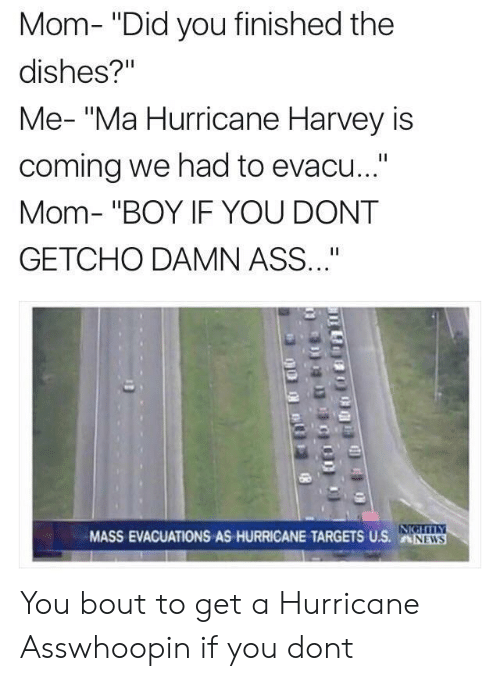 """Boy If You Dont: Mom- """"Did you finished the  dishes?""""  Me- """"Ma Hurricane Harvey is  coming we had to evacu...""""  Mom- """"BOY IF YOU DONT  GETCHO DAMN ASS""""  MASS EVACUATIONS AS HURRICANE TARGESUS.NW  NEWS You bout to get a Hurricane Asswhoopin if you dont"""