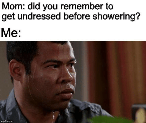 Mom, Com, and Did: Mom: did you remember to  get undressed before showering?  Me:  imgflip.com
