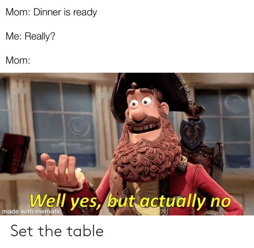 Mom, Yes, and Table: Mom: Dinner is ready  Me: Really?  Mom:  Well yes, but actually no  made with mematic Set the table