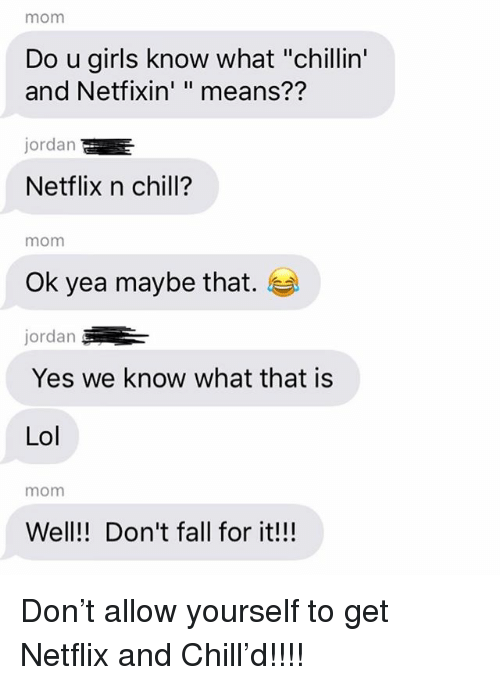 "Chill, Fall, and Girls: mom  Do u girls know what ""chillin'  and Netfixin' "" means??  jordan  Netflix n chill?  mom  Ok yea maybe that.  jordan  Yes we know what that is  Lol  mom  Well!! Don't fall for it!!! Don't allow yourself to get Netflix and Chill'd!!!!"