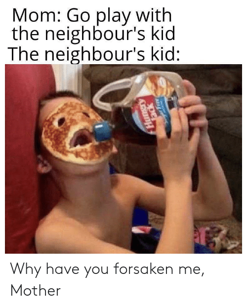 Mom, Mother, and Play: Mom: Go play with  the neighbour's kid  The neighbour's kid:  এ  Tack Why have you forsaken me, Mother