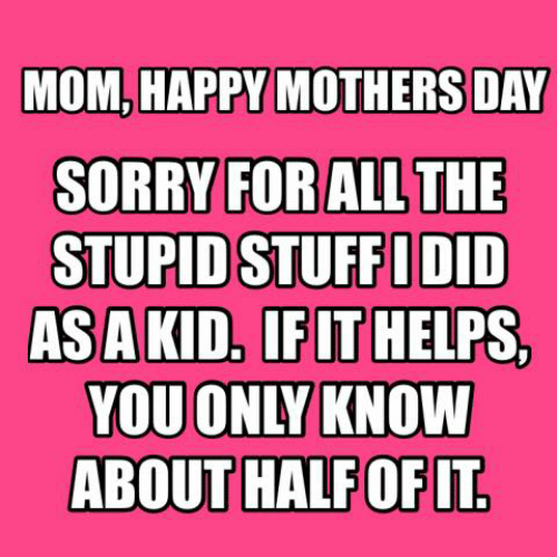 Happy Mothers Day: MOM, HAPPY MOTHERS DAY  SORRY FORAL  STUPID STUFFIDID  ASAKID. IFLT HELPS,  YOU ONLY KNOW  SL