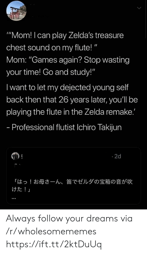 """Games, Time, and Zelda: """"Mom! I can play Zelda's treasure  chest sound on my flute!""""  Mom: """"Games again? Stop wasting  your time! Go and study!""""  I want to let my dejected young self  back then that 26 years later, you'll be  playing the flute in the Zelda remake.'  - Professional flutist Ichiro Takijun  2d  「はっ!お母さーん、  けた!」  笛でゼルダの宝箱の音が吹 Always follow your dreams via /r/wholesomememes https://ift.tt/2ktDuUq"""