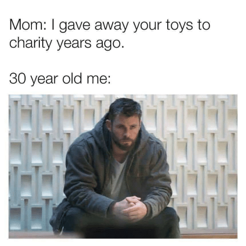 Toys, Old, and Mom: Mom: I gave away your toys to  charity years ago.  30 year old me: