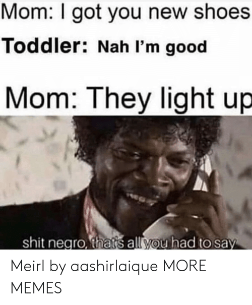Thats All You Had To Say: Mom: I got you new shoes  Toddler: Nah I'm good  Mom: They light up  shit negro, thats all you had to say Meirl by aashirlaique MORE MEMES