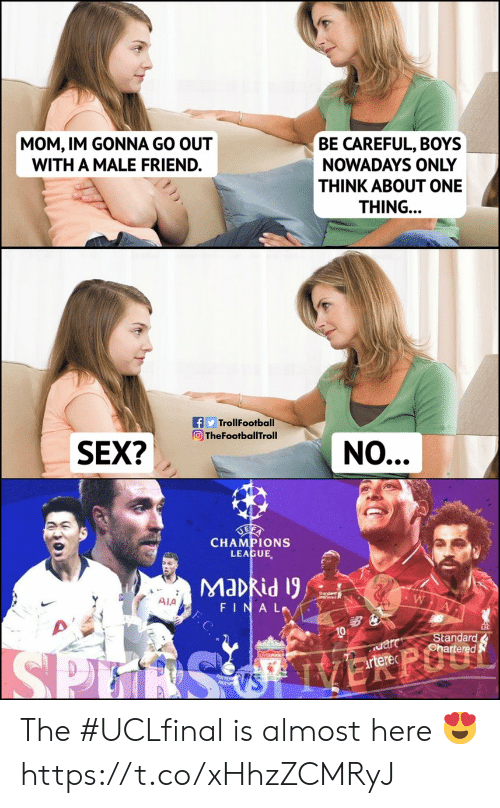 Memes, Stan, and Champions League: MOM, IM GONNA GO OUT  WITH A MALE FRIEND.  BE CAREFUL, BOYS  NOWADAYS ONLY  THINK ABOUT ONE  THING..  fTrollFootba  TheFootballTroll  n hafotelthialNO...  SEX2  CHAMPIONS  LEAGUE,  Ala  FINAL.Y  10  Stan The #UCLfinal is almost here 😍 https://t.co/xHhzZCMRyJ