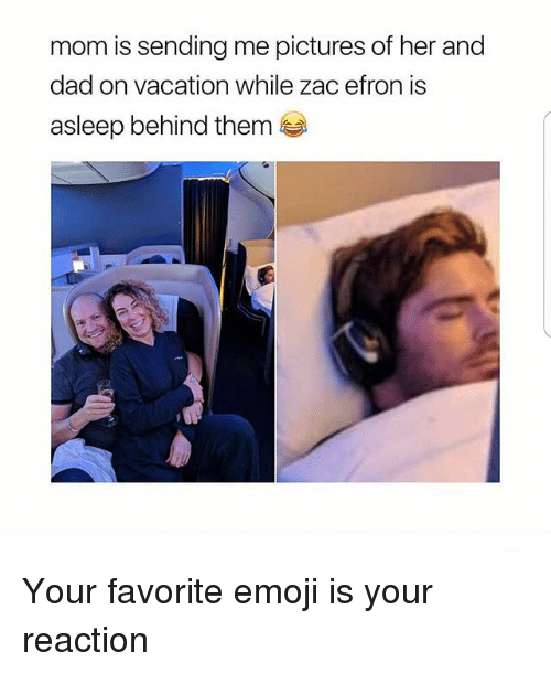 Dad, Emoji, and Memes: mom is sending me pictures of her and  dad on vacation while zac efron is  asleep behind them Your favorite emoji is your reaction