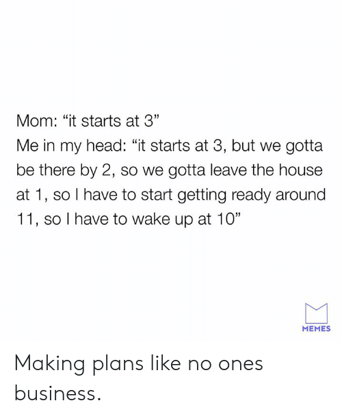 """Dank, Head, and Memes: Mom: """"it starts at 3""""  Me in my head: """"it starts at 3, but we gotta  be there by 2, so we gotta leave the house  at 1, so I have to start getting ready around  11, so I have to wake up at 10""""  MEMES Making plans like no ones business."""