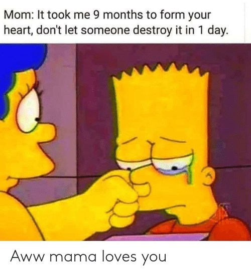 Aww, Heart, and Mom: Mom: It took me 9 months to form your  heart, don't let someone destroy it in 1 day. Aww mama loves you