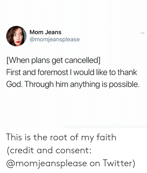 God, Twitter, and Faith: Mom Jeans  @momjeansplease  [When plans get cancelled]  First and foremost I would like to thank  God. Through him anything is possible. This is the root of my faith (credit and consent: @momjeansplease on Twitter)