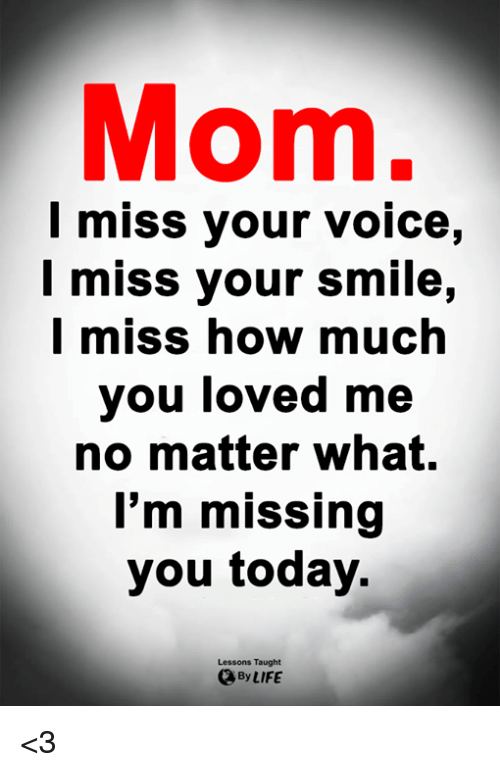 Life, Memes, and Smile: Mom.  l miss your voice,  I miss your smile,  l miss how much  you loved me  no matter what.  I'm missing  you today.  Lessons Taught  By LIFE <3