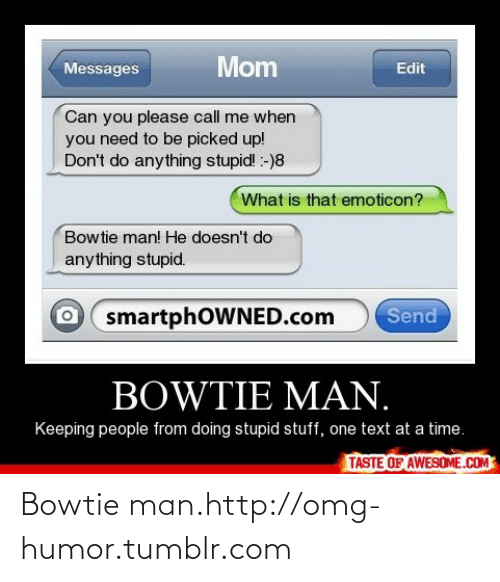 Stupid Stuff: Mom  Messages  Edit  Can you please call me when  you need to be picked up!  Don't do anything stupid! :-)8  What is that emoticon?  Bowtie man! He doesn't do  anything stupid.  Send  smartphOWNED.com  BOWTIE MAN.  Keeping people from doing stupid stuff, one text at a time.  TASTE OF AWESOME.COM Bowtie man.http://omg-humor.tumblr.com