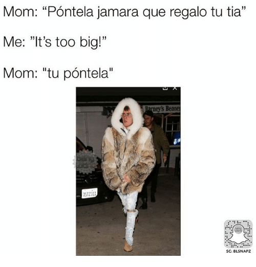 "Memes, Mom, and 🤖: Mom: ""Pontela jamara que regalo tu tia""  Me: ""It's too big!""  Mom: ""tu pontela""  s Beane  SC: BLSNAPZ"