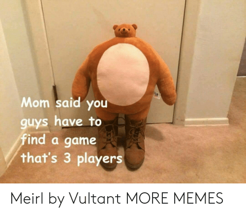 Gamely: Mom said you  guys have to  find a game  that's 3 players Meirl by Vultant MORE MEMES