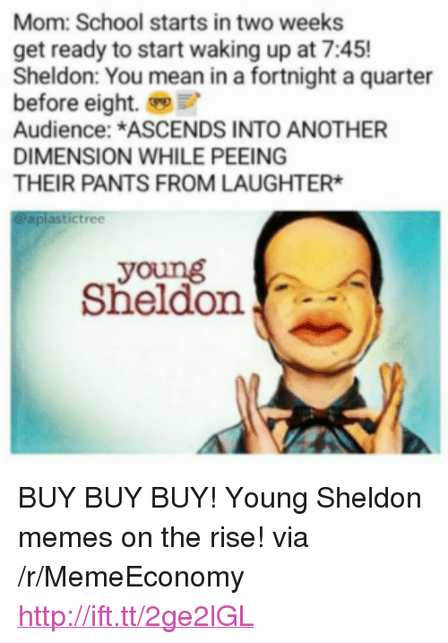 """Young Sheldon: Mom: School starts in two weeks  get ready to start waking up at 7:45!  Sheldon: You mean in a fortnight a quarter  before eight.  Audience: *ASCENDS INTO ANOTHER  DIMENSION WHILE PEEING  THEIR PANTS FROM LAUGHTER  aplastictree  young  Sheldon <p>BUY BUY BUY! Young Sheldon memes on the rise! via /r/MemeEconomy <a href=""""http://ift.tt/2ge2lGL"""">http://ift.tt/2ge2lGL</a></p>"""