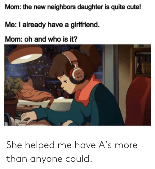 Cute, Neighbors, and Quite: Mom: the new neighbors daughter is quite cute!  Me: I already have a girlfriend.  Mom: oh and who is it? She helped me have A's more than anyone could.