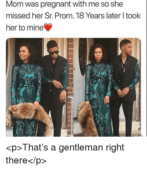 Pregnant, Mom, and Her: Mom was pregnant with me so she  missed her Sr. Prom. 18 Years later l took  her to mine <p>That's a gentleman right there</p>