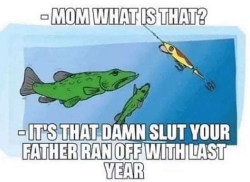 slut: -MOM WHAT IS THAT?  -IT'S THAT DAMN SLUT YOUR  FATHER RAN OFF WITH LAST  YEAR