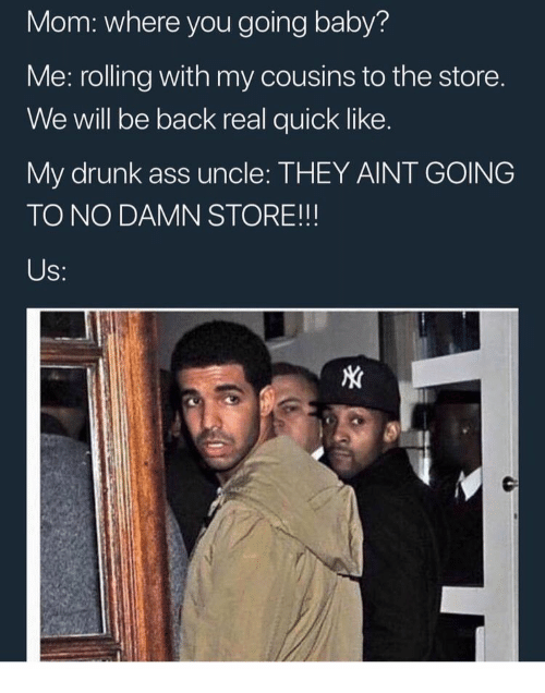 Ass, Drunk, and Mom: Mom: where you going baby?  Me: rolling with my cousins to the store  We will be back real quick like.  My drunk ass uncle: THEY AINT GOING  TO NO DAMN STORE!!!  Us: